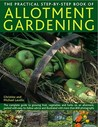 The Practical Step-By-Step Book of Allotment Gardening: The Complete Guide to Growing Fruit, Vegetables and Herbs on an Allotment, Packed with Easy-To-Follow Advice and Illustrated with More Than 800 Photographs