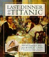 Last Dinner On the Titanic: Menus and Recipes From the Great Liner