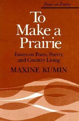 To Make a Prairie: Essays on Poets, Poetry, and Country Living