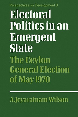 Electoral Politics in an Emergent State by A. Jeyaratnam Wilson
