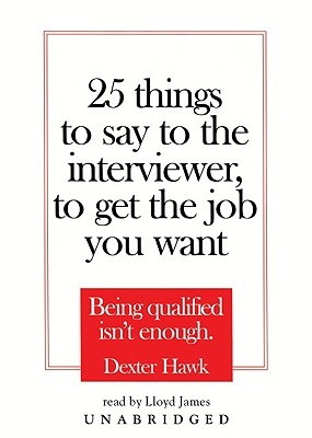 25 Things to Say to the Interviewer, to Get the Job You Want by Dexter Hawk