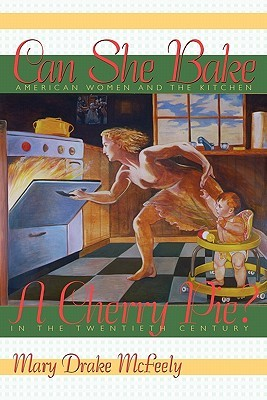 Can She Bake a Cherry Pie?: American Women and the Kitchen in the Twentieth Century