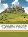 Elizabeth de Valois, Queen of Spain, and the Court of Philip II.: From Numerous Unpublished Sources in the Archives of France, Italy, and Spain, Volum