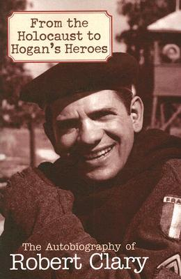 From the Holocaust to Hogan's Heroes: An Autobiography of Robert Clary