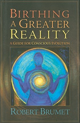 Birthing a Greater Reality by Robert Brumet