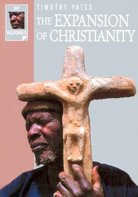 The Expansion of Christianity by Timothy E. Yates