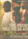 The Poor Will Be Glad: Joining the Revolution to Lift the World Out of Poverty
