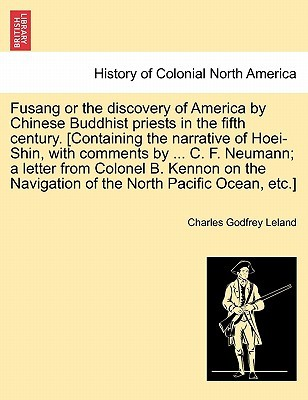 Fusang or the Discovery of America by Chinese Buddhist Priests in the Fifth Century. [Containing the Narrative of Hoei-Shin, with Comments by ... C. F. Neumann; A Letter from Colonel B. Kennon on the Navigation of the North Pacific Ocean, Etc.]