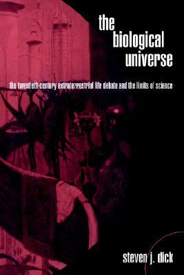 The Biological Universe: The Twentieth Century Extraterrestrial Life Debate and the Limits of Science