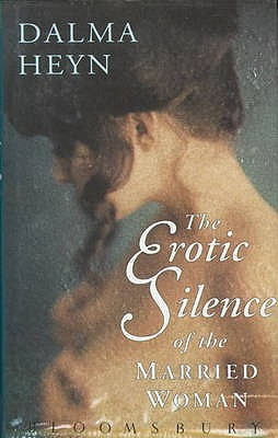 The Erotic Silence Of The Married Woman by Dalma Heyn