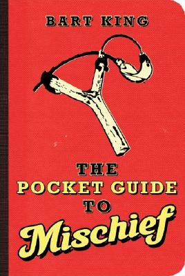The Pocket Guide to Mischief by Bart King