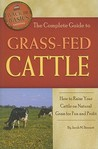 The Complete Guide to Grass-Fed Cattle: How to Raise Your Cattle on Natural Grass for Fun and Profit