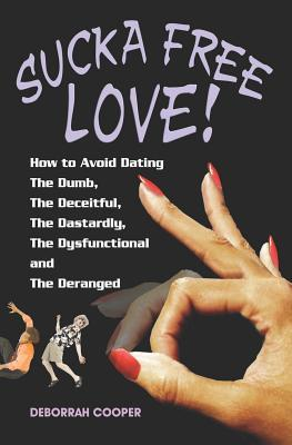 Sucka Free Love   How To Avoid Dating The Dumb, The Deceitful, The Dastardly, The Dysfunctional And The Deranged!