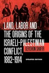 Land, Labor and the Origins of the Israeli-Palestinian Conflict, 1882-1914