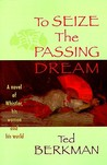 To Seize the Passing Dream: A Novel of Whistler, His Women and His World