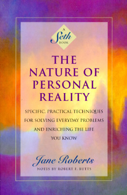 The Nature of Personal Reality: Specific, Practical Techniques for Solving Everyday Problems and Enriching the Life You Know