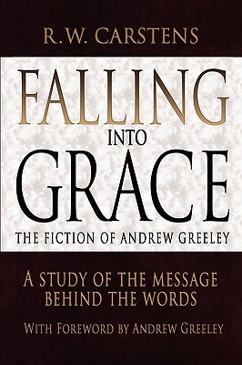 Falling Into Grace: The Fiction of Andrew Greeley: A Study of the Message Behind the Words