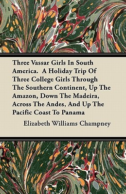 Three Vassar Girls in South America. a Holiday Trip of Three College Girls Through the Southern Continent, Up the Amazon, Down the Madeira, Across the