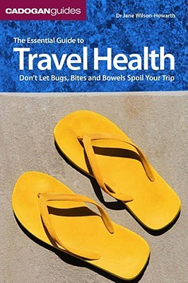 The Essential Guide to Travel Health: Don't Let Bugs, Bites, and Bowels Spoil Your Trip