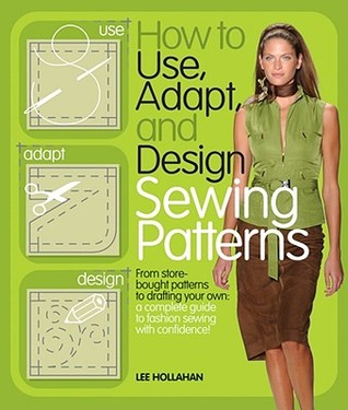 How to Use, Adapt, and Design Sewing Patterns by Lee Hollahan