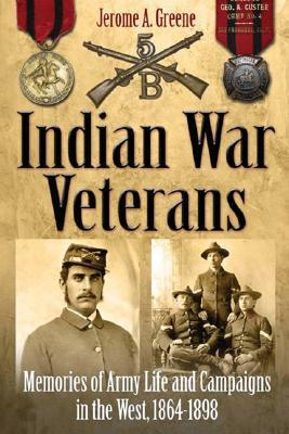 Indian War Veterans: Memories of Army Life and Campaigns in the West, 1864-1898