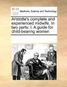 Aristotle's Complete and Experienced Midwife. in Two Parts: I. a Guide for Child-Bearing Women