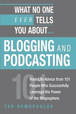 What No One Ever Tells You About Blogging and Podcasting: Real-Life Advice from 101 People Who Successfully Leverage the Power of the Blogosphere