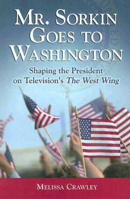 Mr. Sorkin Goes to Washington: Shaping the President on Television's the West Wing