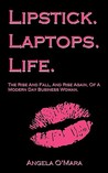 Lipstick. Laptops. Life.: The Rise And Fall, And Rise Again, Of A Modern Day Business Woman