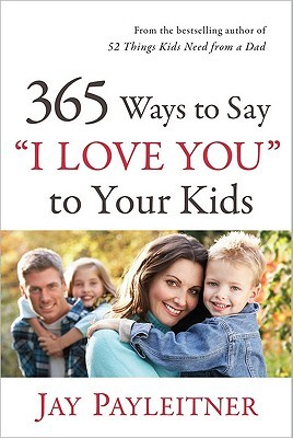 "365 Ways to Say ""I Love You"" to Your Kids by Jay Payleitner"