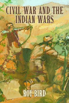 Civil War and the Indian Wars by Roy Bird