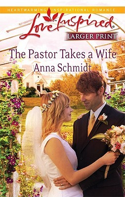 The Pastor Takes a Wife (Steeple Hill Love Inspired by Anna Schmidt