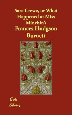 Sara Crewe, Or What Happened At Miss Minchin's by Frances Hodgson Burnett