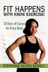 Fit Happens with Know Exercise!: 28 Days of Success for Every Body