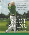 The Slot Swing: The Proven Way to Hit Consistent and Powerful Shots Like the Pros