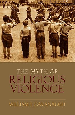 The Myth of Religious Violence by William T. Cavanaugh
