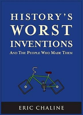 History's Worst Inventions and the People Who Made Them by Eric Chaline