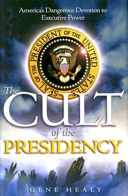 The Cult of the Presidency by Gene Healy