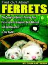 Find Out about Ferrets: The Complete Guide to Turning Your Ferret Into the Happiest, Best-Behaved and Healthiest Pet in the World!