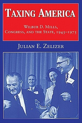 Taxing America: Wilbur D. Mills, Congress, and the State, 1945-1975