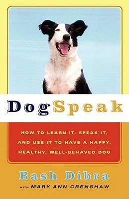Dog Speak: How to Learn It, Speak It, and Use It to Have a Happy, Healthy, Well-Behaved Dog