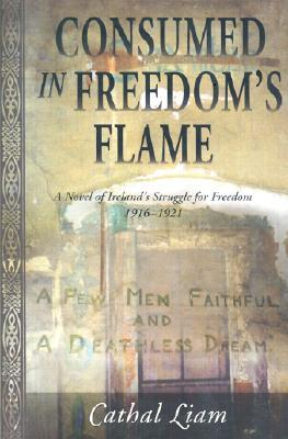 Consumed in Freedom's Flame: A Novel of Ireland's Struggle for Freedom 1916-1921