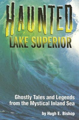 Haunted Lake Superior: Ghostly Tales and Legends from the Mystical Inland Sea