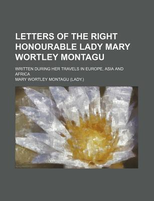 Letters of the Right Honourable Lady Mary Wortley Montagu; Written During Her Travels in Europe, Asia and Africa
