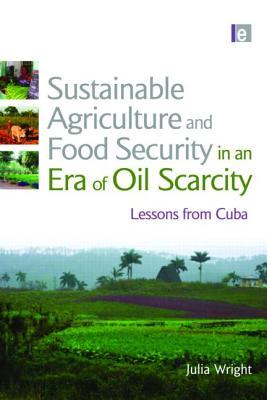 Sustainable Agriculture and Food Security in an Era of Oil Sc... by Julia Wright