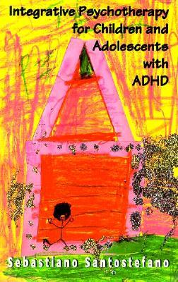 Integrative Psychotherapy For Children And Adolescents With Adhd by Sebastiano Santostefano