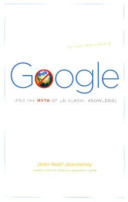 Google and the Myth of Universal Knowledge by Jean-Noël Jeanneney