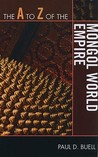 The A to Z of the Mongol World Empire by Paul D. Buell