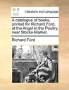 A Catalogue of Books, Printed for Richard Ford, at the Angel in the Poultry, Near Stocks-Market