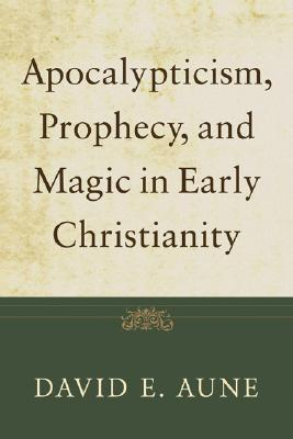 Apocalypticism, Prophecy, and Magic in Early Christianity: Collected Essays